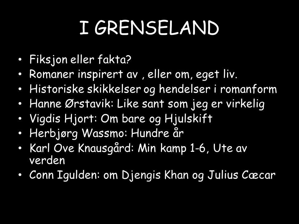 I GRENSELAND • Fiksjon eller fakta? • Romaner inspirert av, eller om, eget liv. • Historiske skikkelser og hendelser i romanform • Hanne Ørstavik: Lik