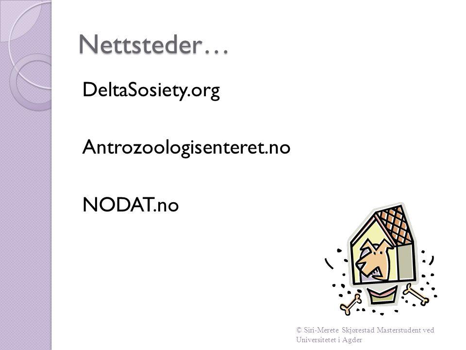 Nettsteder… DeltaSosiety.org Antrozoologisenteret.no NODAT.no © Siri-Merete Skjørestad Masterstudent ved Universitetet i Agder