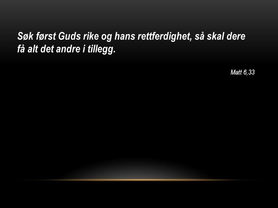 Søk først Guds rike og hans rettferdighet, så skal dere få alt det andre i tillegg. Matt 6,33