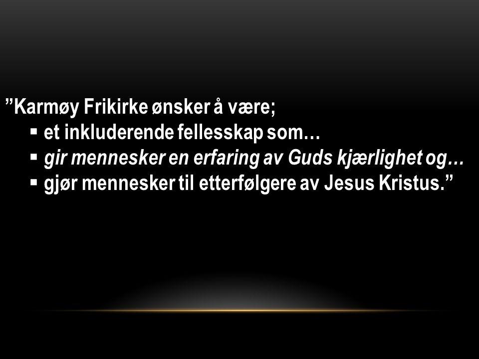 Karmøy Frikirke ønsker å være;  et inkluderende fellesskap som…  gir mennesker en erfaring av Guds kjærlighet og…  gjør mennesker til etterfølgere av Jesus Kristus.