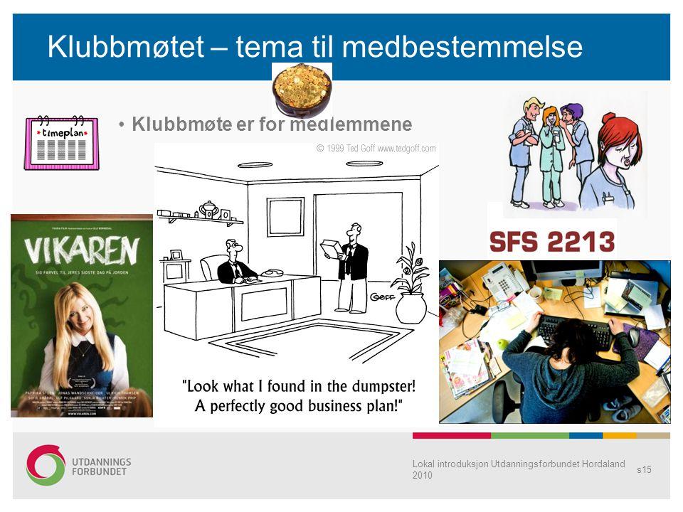 Klubbmøtet – tema til medbestemmelse •Klubbmøte er for medlemmene Lokal introduksjon Utdanningsforbundet Hordaland 2010 s15