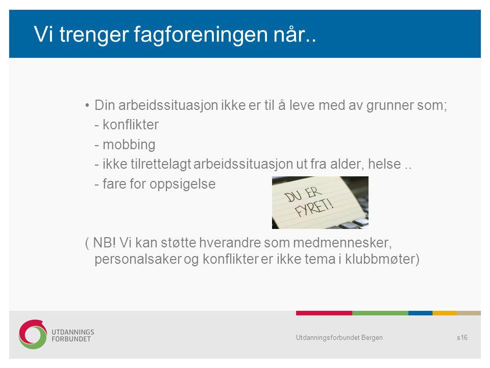Utdanningsforbundet Bergens16 Vi trenger fagforeningen når.. •Din arbeidssituasjon ikke er til å leve med av grunner som; - konflikter - mobbing - ikk