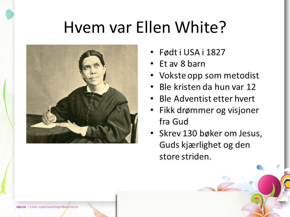 Hvem var Ellen White? • Født i USA i 1827 • Et av 8 barn • Vokste opp som metodist • Ble kristen da hun var 12 • Ble Adventist etter hvert • Fikk drøm