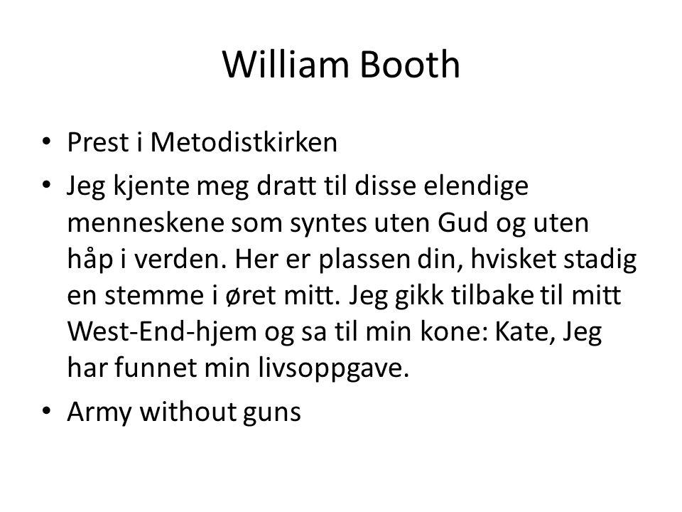 William Booth • Prest i Metodistkirken • Jeg kjente meg dratt til disse elendige menneskene som syntes uten Gud og uten håp i verden. Her er plassen d