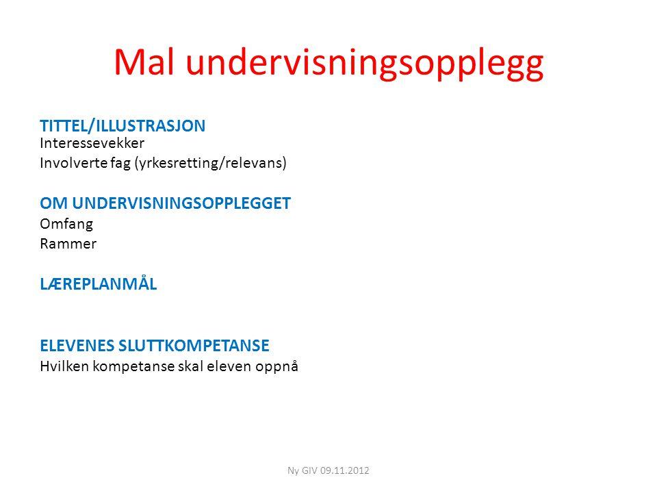 Mal undervisningsopplegg TITTEL/ILLUSTRASJON Interessevekker Involverte fag (yrkesretting/relevans) OM UNDERVISNINGSOPPLEGGET Omfang Rammer LÆREPLANMÅL ELEVENES SLUTTKOMPETANSE Hvilken kompetanse skal eleven oppnå Ny GIV 09.11.2012