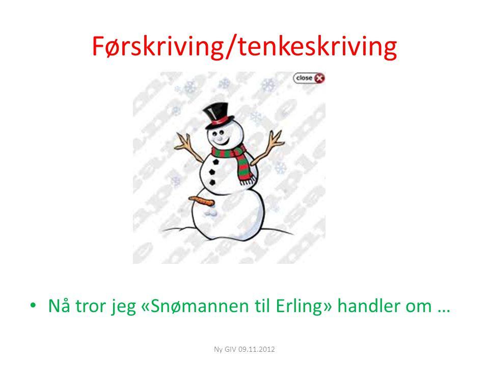 Førskriving/tenkeskriving • Nå tror jeg «Snømannen til Erling» handler om … Ny GIV 09.11.2012