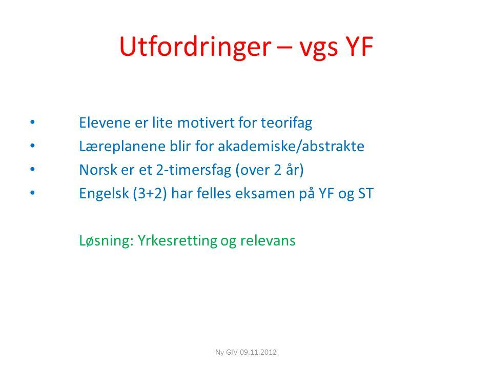 Utfordringer – vgs YF • Elevene er lite motivert for teorifag • Læreplanene blir for akademiske/abstrakte • Norsk er et 2-timersfag (over 2 år) • Engelsk (3+2) har felles eksamen på YF og ST Løsning: Yrkesretting og relevans Ny GIV 09.11.2012