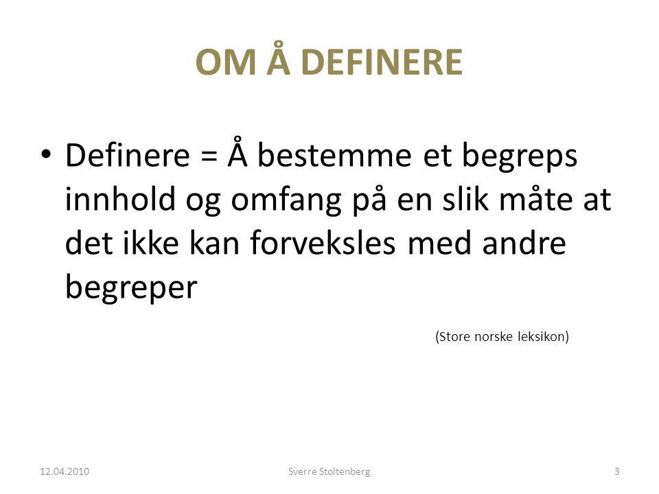 OM Å DEFINERE • Definere = Å bestemme et begreps innhold og omfang på en slik måte at det ikke kan forveksles med andre begreper (Store norske leksikon) 12.04.2010Sverre Stoltenberg3