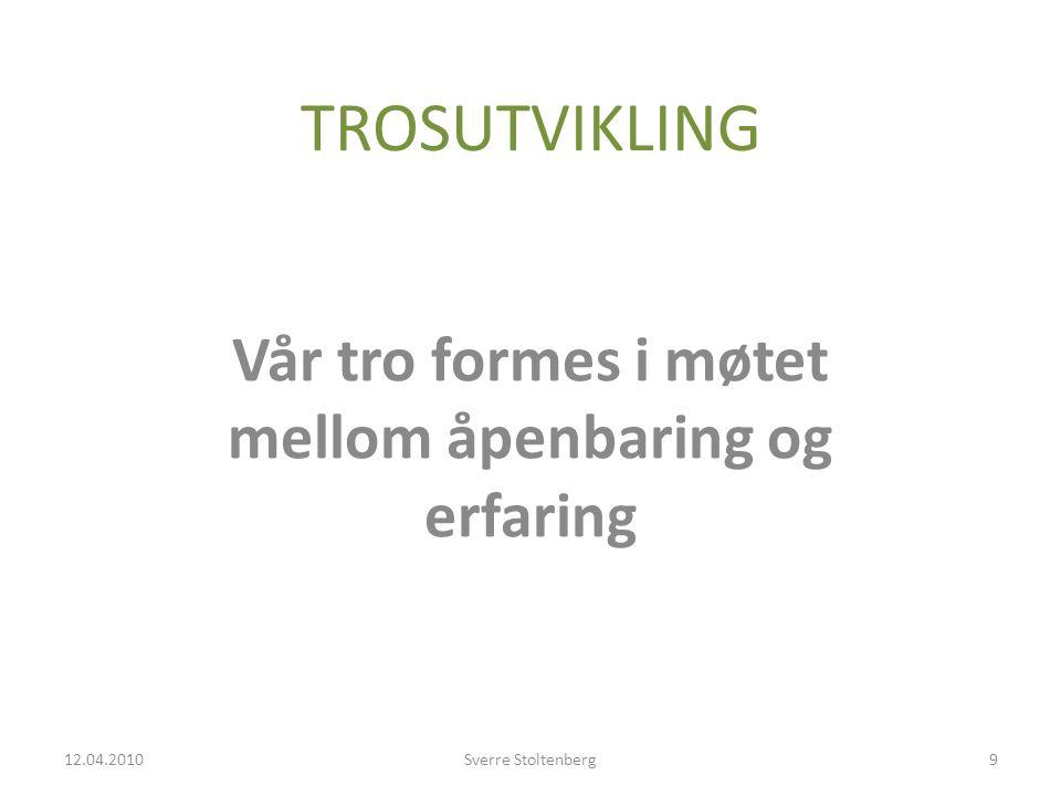 TROSUTVIKLING Vår tro formes i møtet mellom åpenbaring og erfaring 12.04.2010Sverre Stoltenberg9