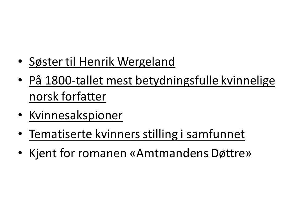 • Søster til Henrik Wergeland • På 1800-tallet mest betydningsfulle kvinnelige norsk forfatter • Kvinnesakspioner • Tematiserte kvinners stilling i samfunnet • Kjent for romanen «Amtmandens Døttre»