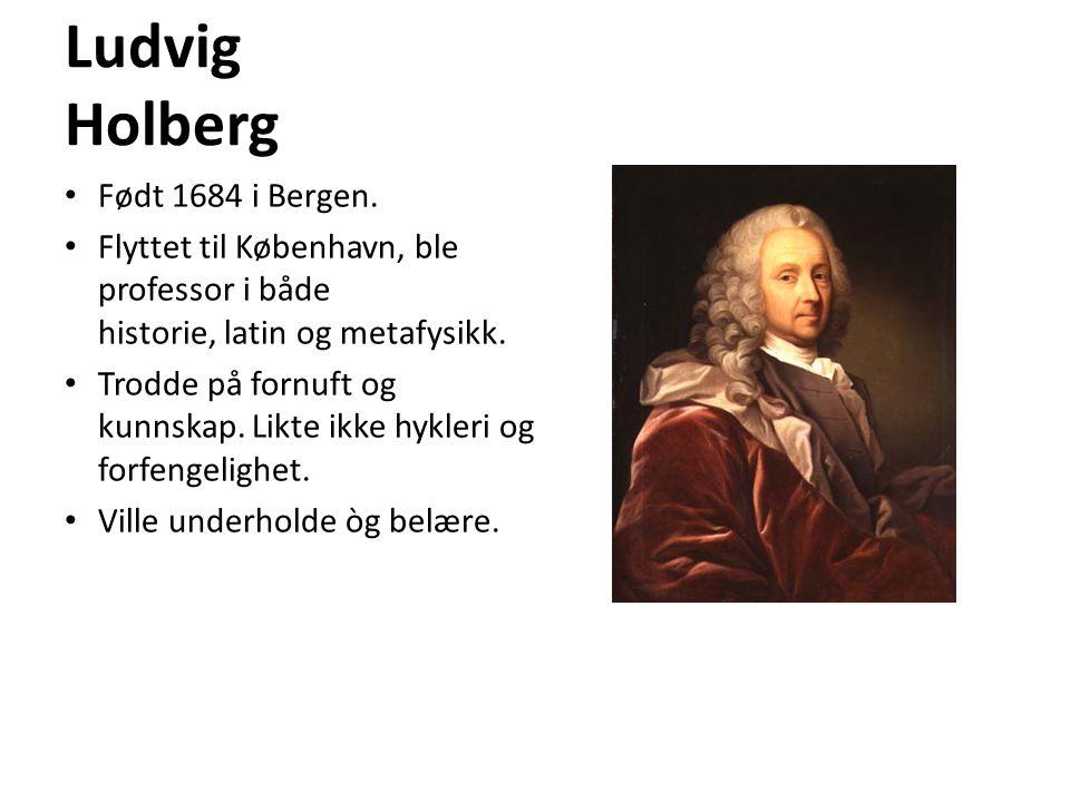 Ludvig Holberg • Født 1684 i Bergen. • Flyttet til København, ble professor i både historie, latin og metafysikk. • Trodde på fornuft og kunnskap. Lik