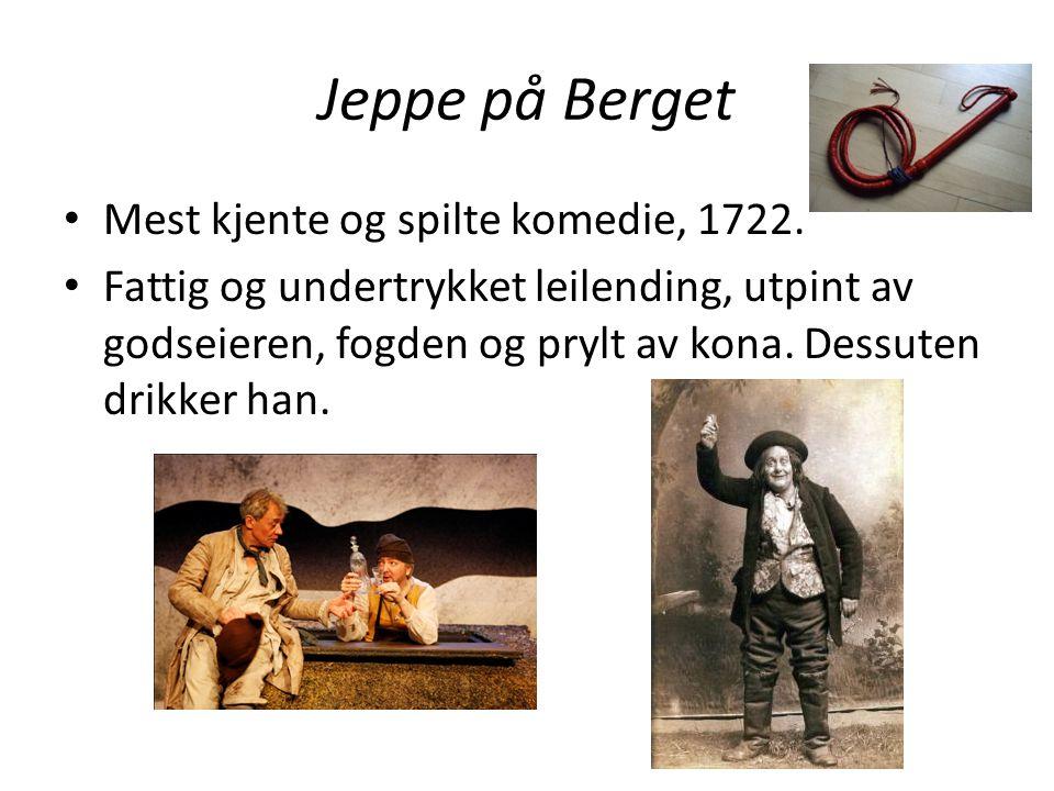 Jeppe på Berget • Mest kjente og spilte komedie, 1722. • Fattig og undertrykket leilending, utpint av godseieren, fogden og prylt av kona. Dessuten dr