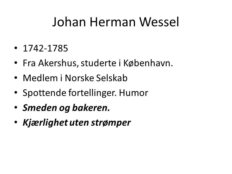 Johan Herman Wessel • 1742-1785 • Fra Akershus, studerte i København. • Medlem i Norske Selskab • Spottende fortellinger. Humor • Smeden og bakeren. •