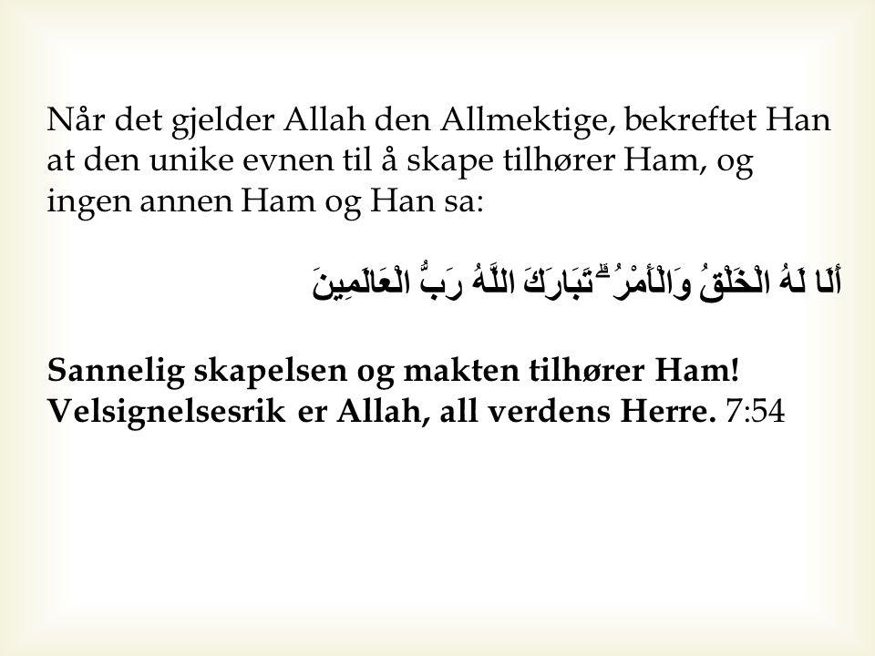 Når det gjelder Allah den Allmektige, bekreftet Han at den unike evnen til å skape tilhører Ham, og ingen annen Ham og Han sa: أَلَا لَهُ الْخَلْقُ وَ