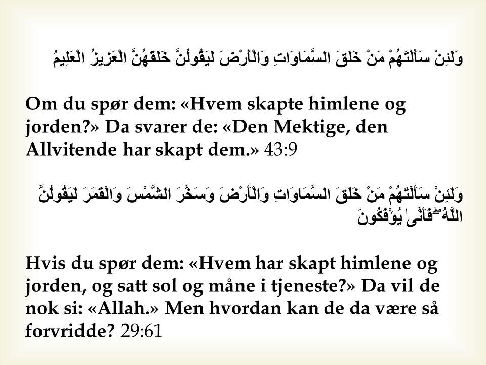 وَلَئِنْ سَأَلْتَهُمْ مَنْ خَلَقَ السَّمَاوَاتِ وَالْأَرْضَ لَيَقُولُنَّ خَلَقَهُنَّ الْعَزِيزُ الْعَلِيمُ Om du spør dem: «Hvem skapte himlene og jorden?» Da svarer de: «Den Mektige, den Allvitende har skapt dem.» 43:9 وَلَئِنْ سَأَلْتَهُمْ مَنْ خَلَقَ السَّمَاوَاتِ وَالْأَرْضَ وَسَخَّرَ الشَّمْسَ وَالْقَمَرَ لَيَقُولُنَّ اللَّهُ ۖ فَأَنَّىٰ يُؤْفَكُونَ Hvis du spør dem: «Hvem har skapt himlene og jorden, og satt sol og måne i tjeneste?» Da vil de nok si: «Allah.» Men hvordan kan de da være så forvridde.