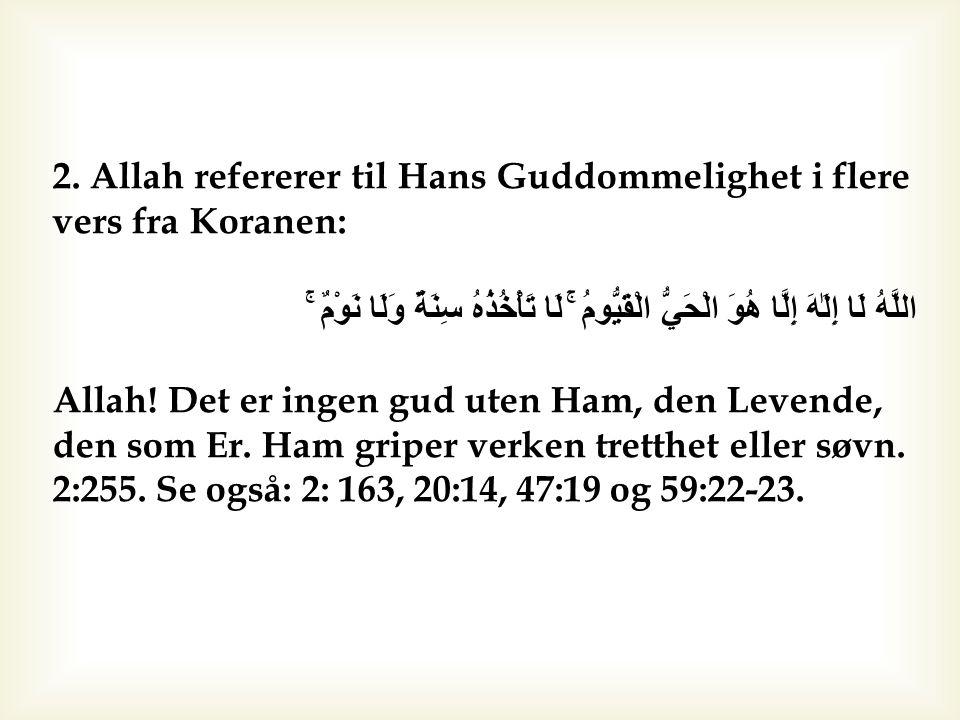 2. Allah refererer til Hans Guddommelighet i flere vers fra Koranen: اللَّهُ لَا إِلَٰهَ إِلَّا هُوَ الْحَيُّ الْقَيُّومُ ۚ لَا تَأْخُذُهُ سِنَةٌ وَلَ