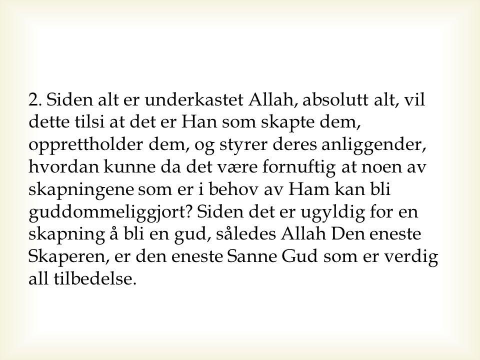 2. Siden alt er underkastet Allah, absolutt alt, vil dette tilsi at det er Han som skapte dem, opprettholder dem, og styrer deres anliggender, hvordan