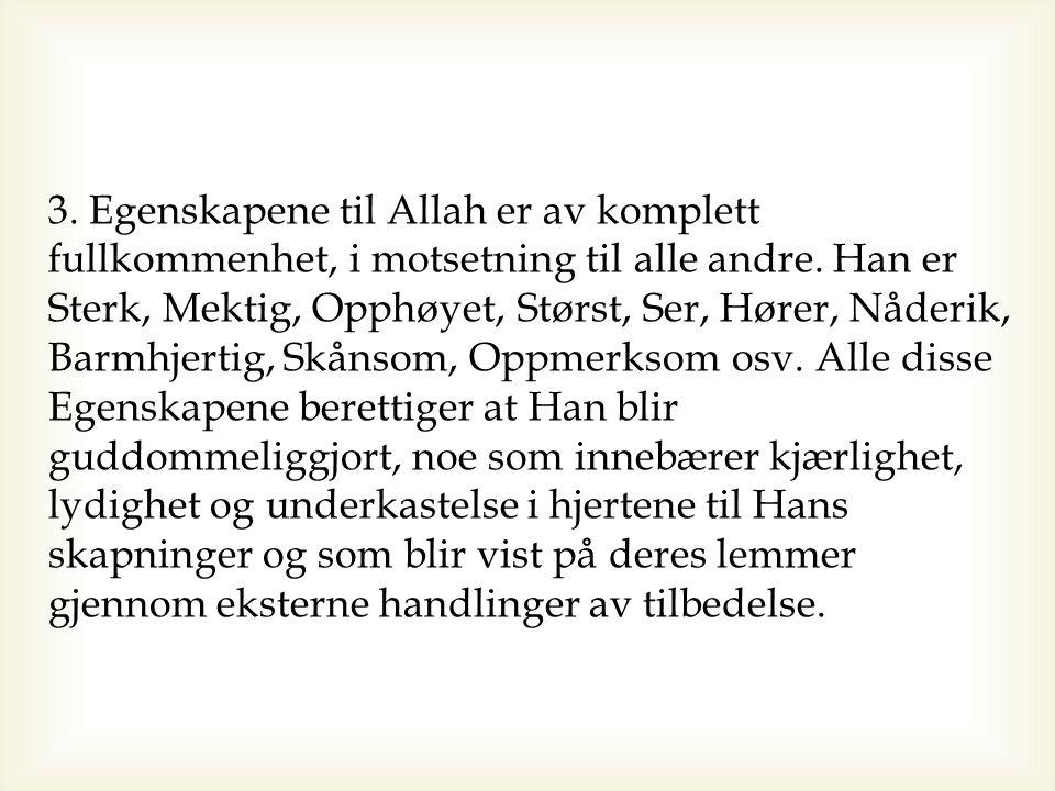 3. Egenskapene til Allah er av komplett fullkommenhet, i motsetning til alle andre. Han er Sterk, Mektig, Opphøyet, Størst, Ser, Hører, Nåderik, Barmh