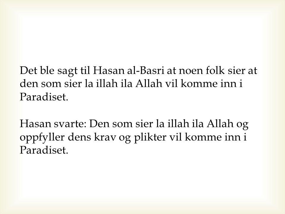 Det ble sagt til Hasan al-Basri at noen folk sier at den som sier la illah ila Allah vil komme inn i Paradiset. Hasan svarte: Den som sier la illah il