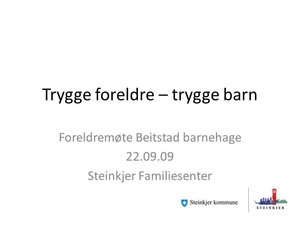 Trygge foreldre – trygge barn Foreldremøte Beitstad barnehage 22.09.09 Steinkjer Familiesenter