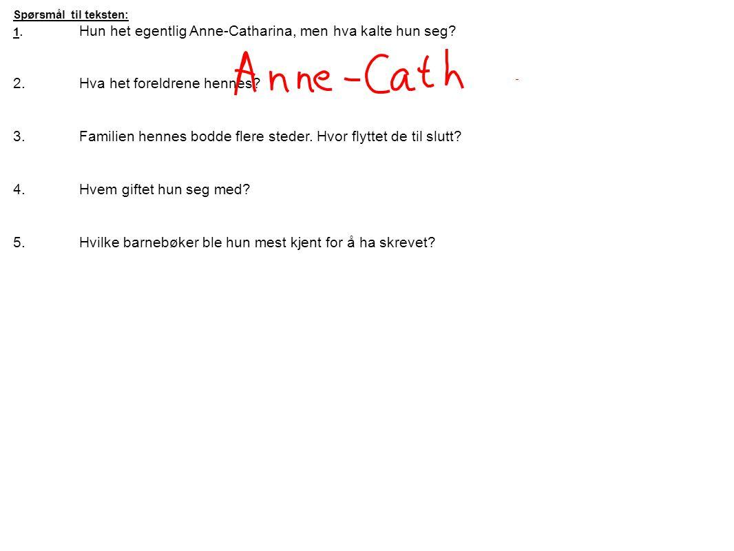 Spørsmål til teksten: 1.Hun het egentlig Anne-Catharina, men hva kalte hun seg? 2.Hva het foreldrene hennes? 3.Familien hennes bodde flere steder. Hvo