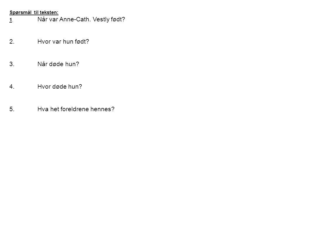 Spørsmål til teksten: 1. Når var Anne-Cath. Vestly født? 2.Hvor var hun født? 3.Når døde hun? 4.Hvor døde hun? 5.Hva het foreldrene hennes?