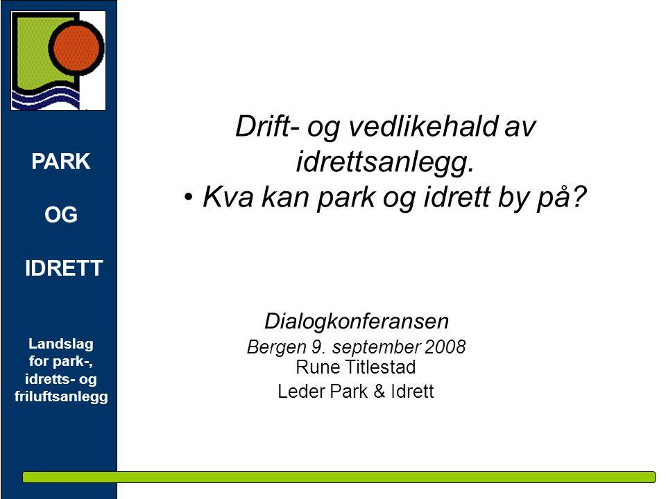 PARK OG IDRETT Landslag for park-, idretts- og friluftsanlegg Drift- og vedlikehald av idrettsanlegg. • Kva kan park og idrett by på? Dialogkonferanse