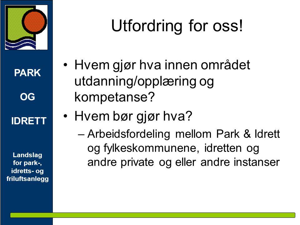 PARK OG IDRETT Landslag for park-, idretts- og friluftsanlegg Utfordring for oss! •Hvem gjør hva innen området utdanning/opplæring og kompetanse? •Hve