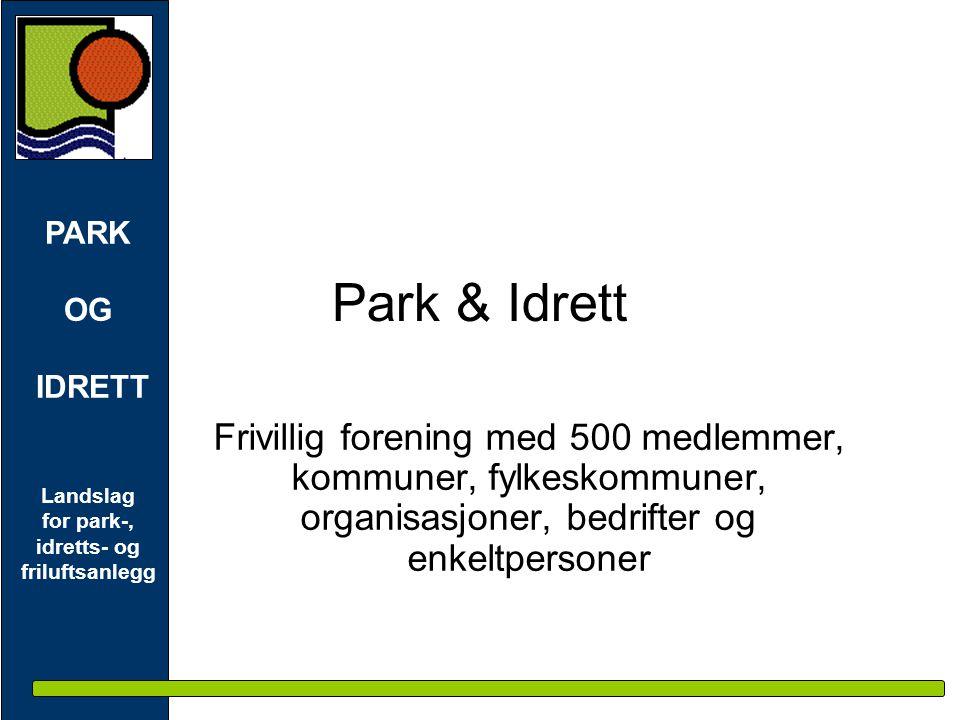 PARK OG IDRETT Landslag for park-, idretts- og friluftsanlegg Park & Idrett Frivillig forening med 500 medlemmer, kommuner, fylkeskommuner, organisasjoner, bedrifter og enkeltpersoner