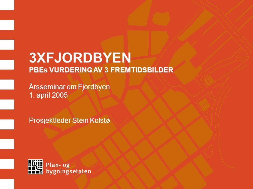 3XFJORDBYEN PBEs VURDERING AV 3 FREMTIDSBILDER Årsseminar om Fjordbyen 1. april 2005 Prosjektleder Stein Kolstø