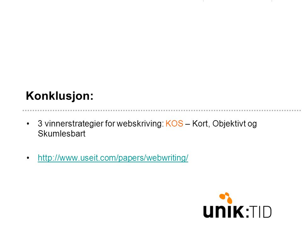 Konklusjon: •3 vinnerstrategier for webskriving: KOS – Kort, Objektivt og Skumlesbart •http://www.useit.com/papers/webwriting/http://www.useit.com/papers/webwriting/