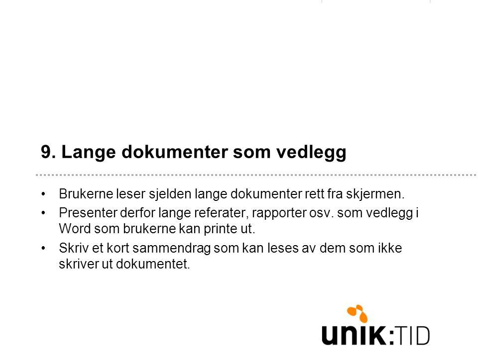 9. Lange dokumenter som vedlegg •Brukerne leser sjelden lange dokumenter rett fra skjermen. •Presenter derfor lange referater, rapporter osv. som vedl