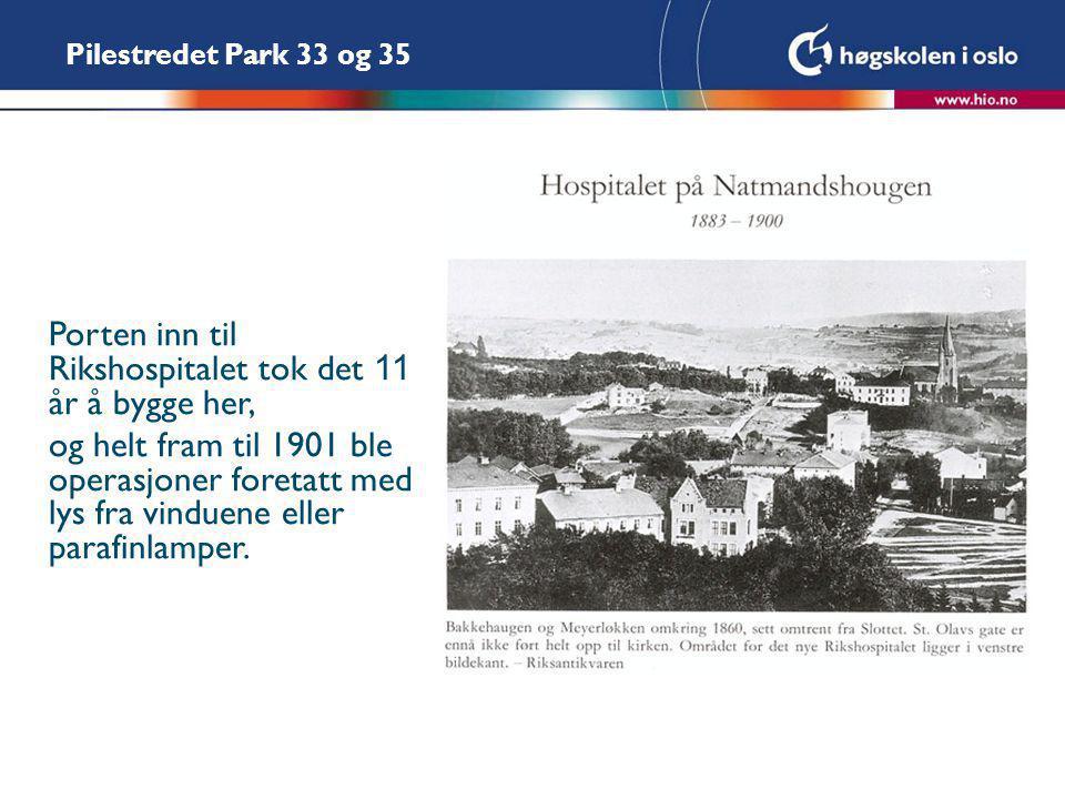 Pilestredet Park 33 og 35 Porten inn til Rikshospitalet tok det 11 år å bygge her, og helt fram til 1901 ble operasjoner foretatt med lys fra vinduene