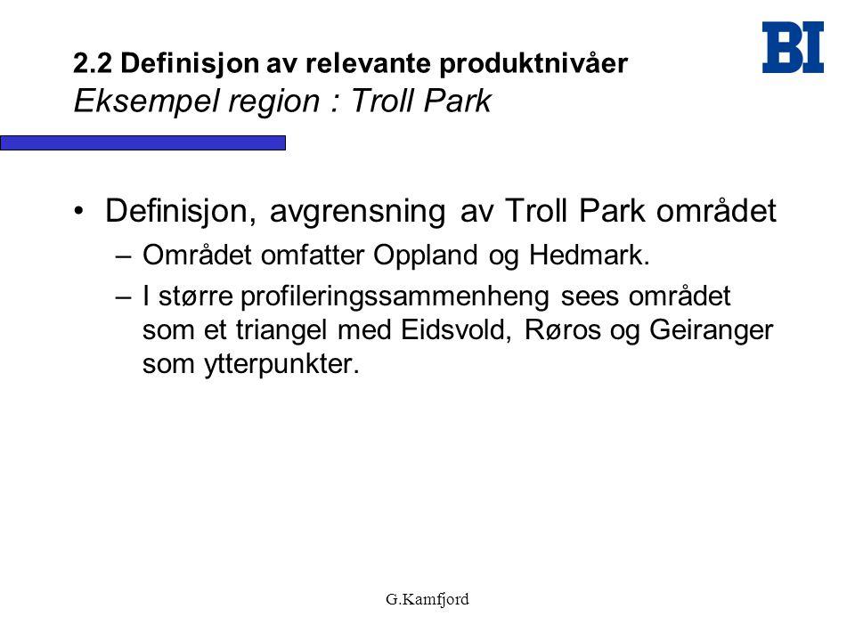 G.Kamfjord 2.2 Definisjon av relevante produktnivåer Eksempel region : Troll Park •Definisjon, avgrensning av Troll Park området –Området omfatter Opp