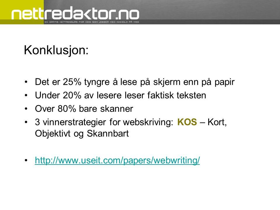 Konklusjon: •Det er 25% tyngre å lese på skjerm enn på papir •Under 20% av lesere leser faktisk teksten •Over 80% bare skanner •3 vinnerstrategier for webskriving: KOS – Kort, Objektivt og Skannbart •http://www.useit.com/papers/webwriting/http://www.useit.com/papers/webwriting/