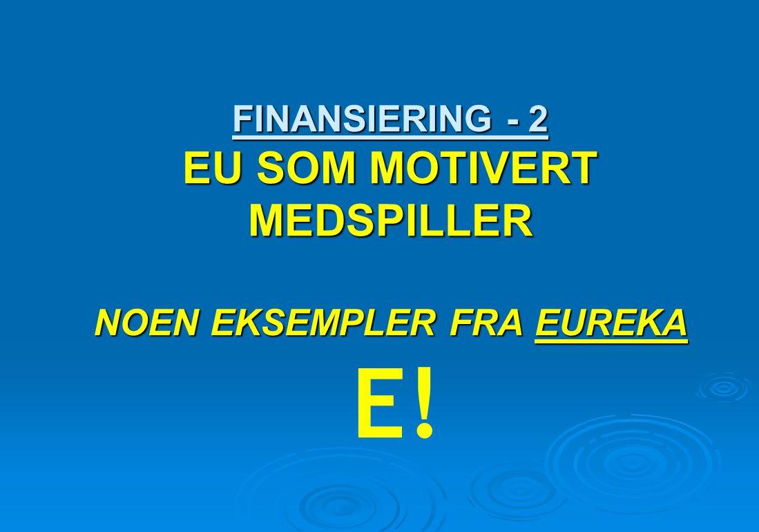 FINANSIERING - 2 EU SOM MOTIVERT MEDSPILLER NOEN EKSEMPLER FRA EUREKA FINANSIERING - 2 EU SOM MOTIVERT MEDSPILLER NOEN EKSEMPLER FRA EUREKA E!
