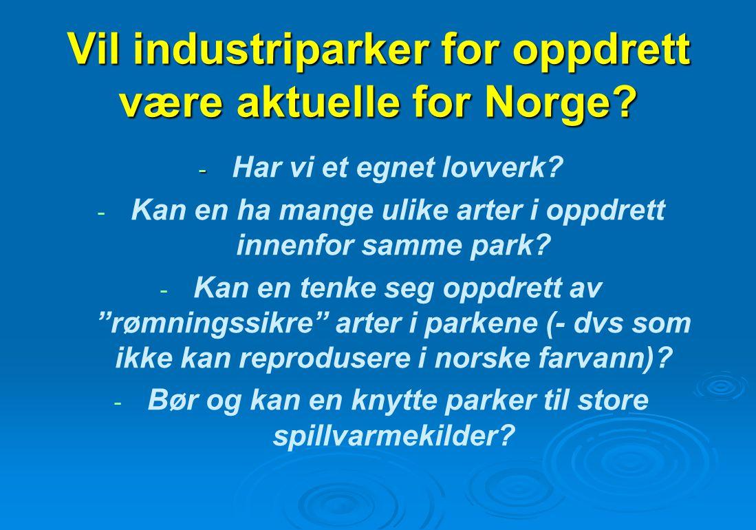 Vil industriparker for oppdrett være aktuelle for Norge? - - Har vi et egnet lovverk? - Kan en ha mange ulike arter i oppdrett innenfor samme park? -