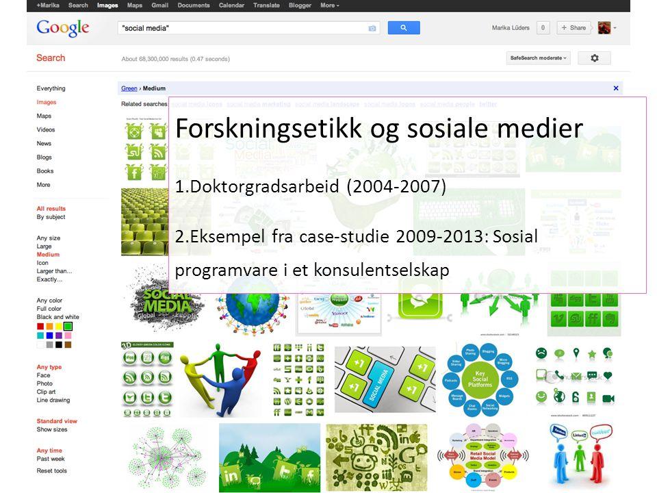 Forskningsetikk og sosiale medier 1.Doktorgradsarbeid (2004-2007) 2.Eksempel fra case-studie 2009-2013: Sosial programvare i et konsulentselskap