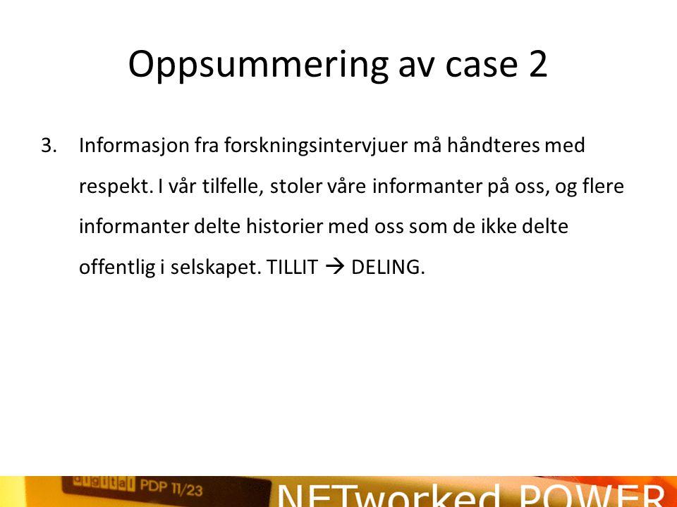 Oppsummering av case 2 3.Informasjon fra forskningsintervjuer må håndteres med respekt.
