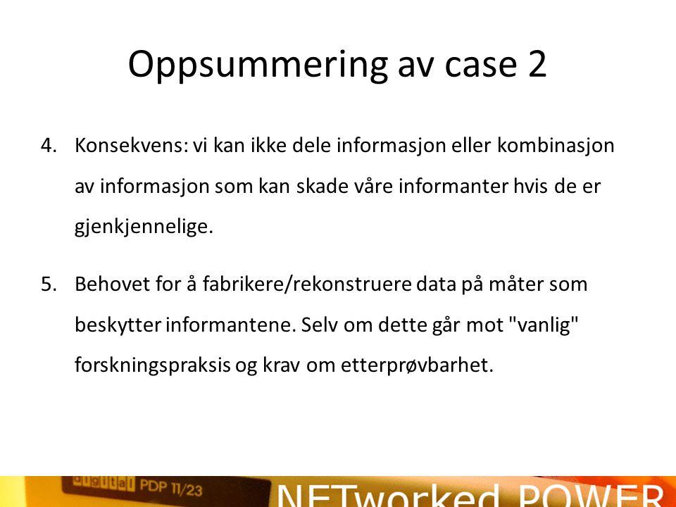 Oppsummering av case 2 4.Konsekvens: vi kan ikke dele informasjon eller kombinasjon av informasjon som kan skade våre informanter hvis de er gjenkjennelige.