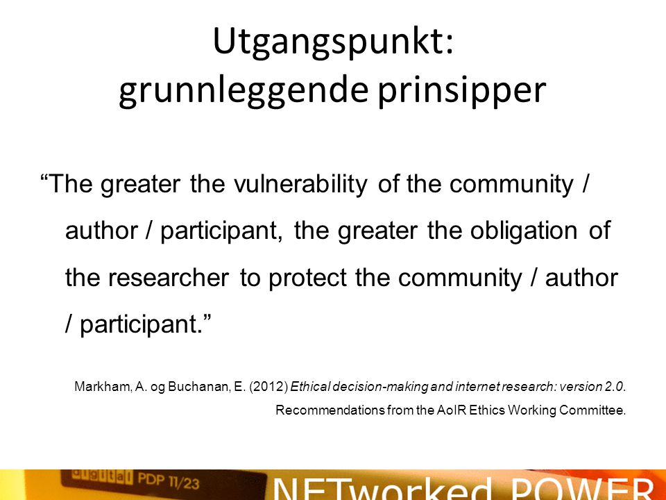 Utgangspunkt: grunnleggende prinsipper Because 'harm' is defined contextually, ethical principles are more likely to be understood inductively rather than applied universally. Markham, A.