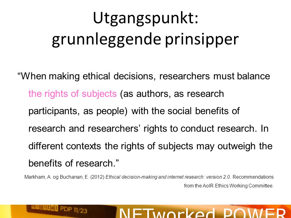 Utgangspunkt: grunnleggende prinsipper When making ethical decisions, researchers must balance the rights of subjects (as authors, as research participants, as people) with the social benefits of research and researchers' rights to conduct research.