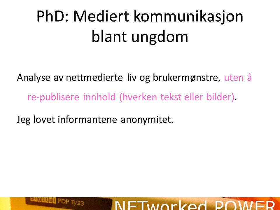 PhD: Mediert kommunikasjon blant ungdom Analyse av nettmedierte liv og brukermønstre, uten å re-publisere innhold (hverken tekst eller bilder).