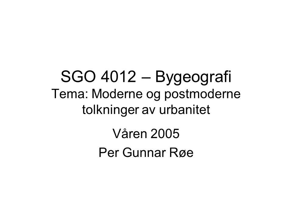 SGO 4012 – Bygeografi Tema: Moderne og postmoderne tolkninger av urbanitet Våren 2005 Per Gunnar Røe