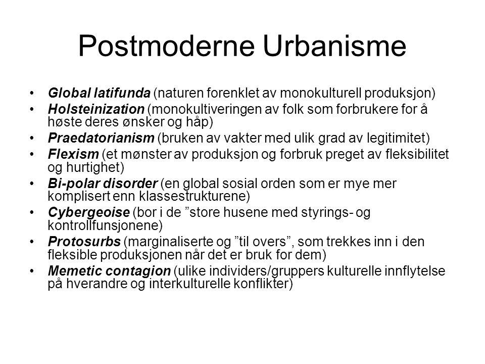 Postmoderne Urbanisme •Global latifunda (naturen forenklet av monokulturell produksjon) •Holsteinization (monokultiveringen av folk som forbrukere for