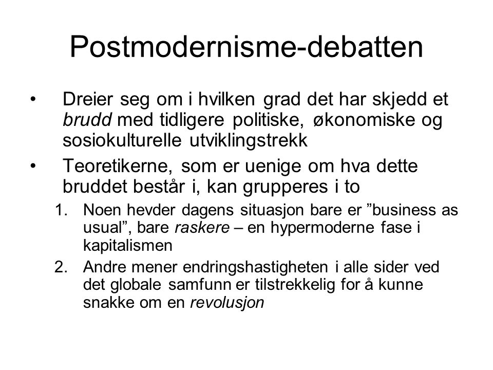 Postmodernisme-debatten •Dreier seg om i hvilken grad det har skjedd et brudd med tidligere politiske, økonomiske og sosiokulturelle utviklingstrekk •