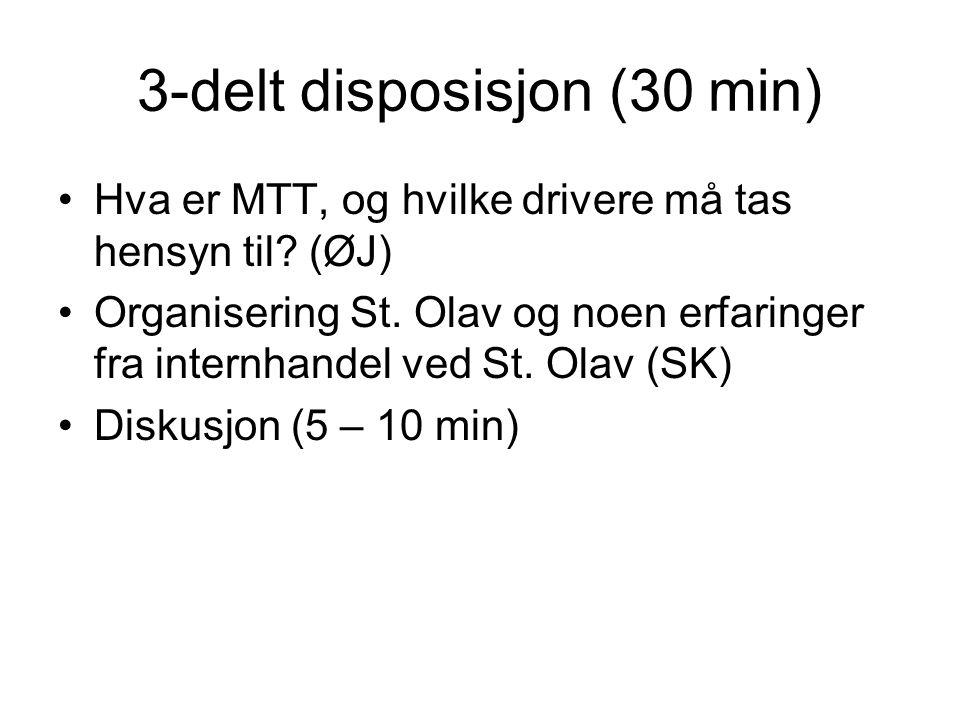 3-delt disposisjon (30 min) •Hva er MTT, og hvilke drivere må tas hensyn til? (ØJ) •Organisering St. Olav og noen erfaringer fra internhandel ved St.
