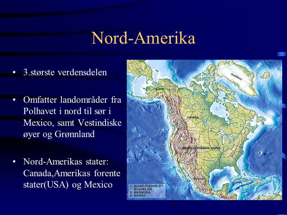 Nord-Amerika •3.største verdensdelen •Omfatter landområder fra Polhavet i nord til sør i Mexico, samt Vestindiske øyer og Grønnland •Nord-Amerikas stater: Canada,Amerikas forente stater(USA) og Mexico