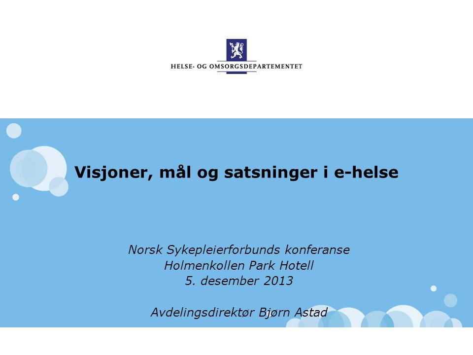 Visjoner, mål og satsninger i e-helse Norsk Sykepleierforbunds konferanse Holmenkollen Park Hotell 5. desember 2013 Avdelingsdirektør Bjørn Astad