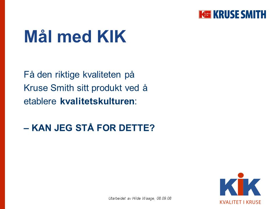 Utarbeidet av Hilde Waage, 08.09.08 Mål med KIK Få den riktige kvaliteten på Kruse Smith sitt produkt ved å etablere kvalitetskulturen: – KAN JEG STÅ FOR DETTE?